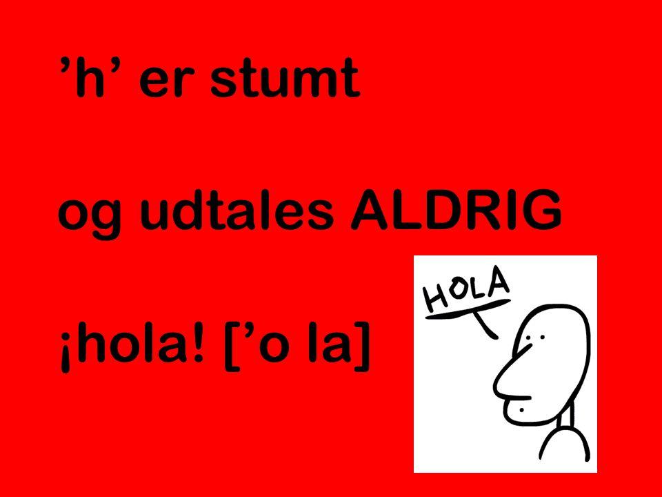 'h' er stumt og udtales ALDRIG ¡hola! ['o la]